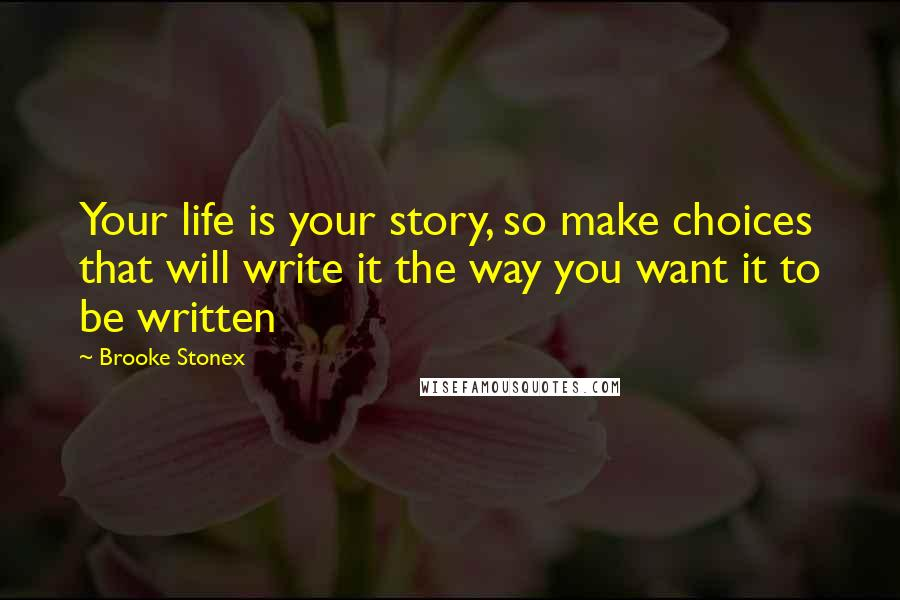 Brooke Stonex quotes: Your life is your story, so make choices that will write it the way you want it to be written