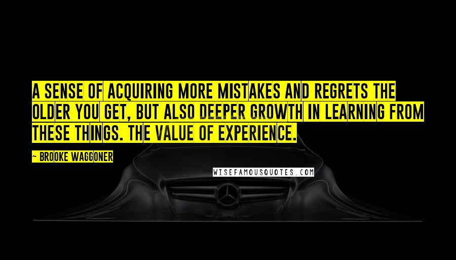 Brooke Waggoner quotes: A sense of acquiring more mistakes and regrets the older you get, but also deeper growth in learning from these things. The value of experience.
