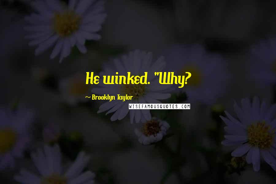 "Brooklyn Taylor quotes: He winked. ""Why?"