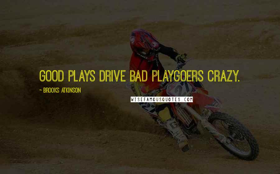 Brooks Atkinson quotes: Good plays drive bad playgoers crazy.