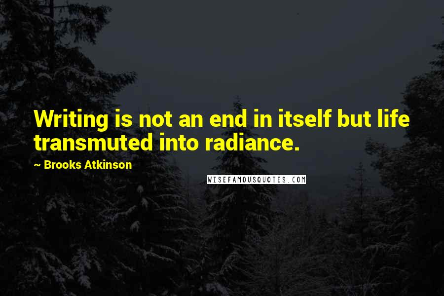 Brooks Atkinson quotes: Writing is not an end in itself but life transmuted into radiance.