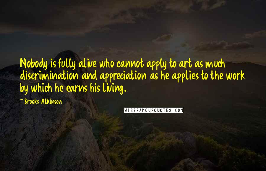 Brooks Atkinson quotes: Nobody is fully alive who cannot apply to art as much discrimination and appreciation as he applies to the work by which he earns his living.