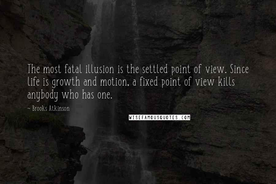 Brooks Atkinson quotes: The most fatal illusion is the settled point of view. Since life is growth and motion, a fixed point of view kills anybody who has one.