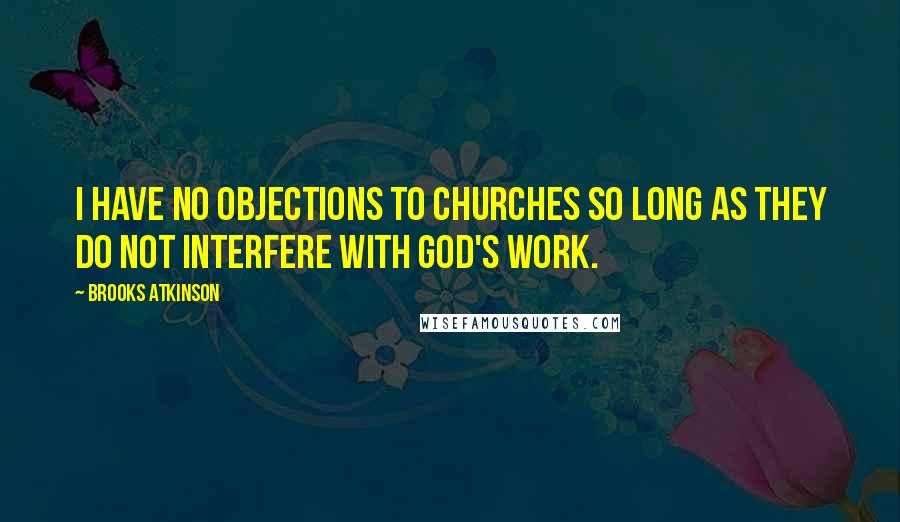 Brooks Atkinson quotes: I have no objections to churches so long as they do not interfere with God's work.