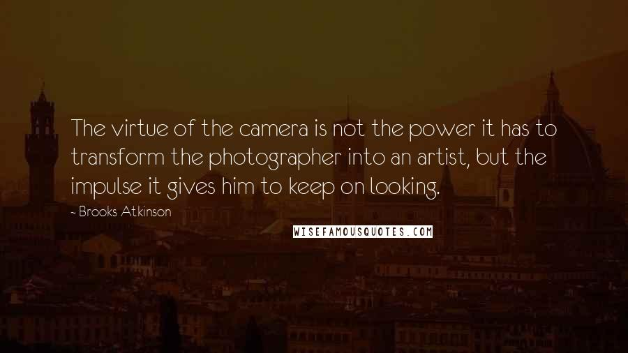 Brooks Atkinson quotes: The virtue of the camera is not the power it has to transform the photographer into an artist, but the impulse it gives him to keep on looking.