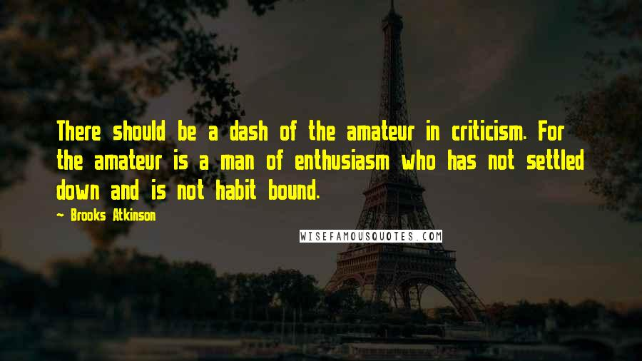 Brooks Atkinson quotes: There should be a dash of the amateur in criticism. For the amateur is a man of enthusiasm who has not settled down and is not habit bound.
