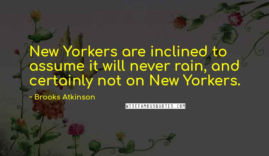 Brooks Atkinson quotes: New Yorkers are inclined to assume it will never rain, and certainly not on New Yorkers.