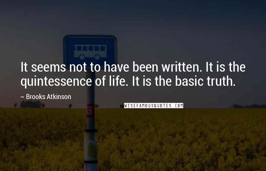 Brooks Atkinson quotes: It seems not to have been written. It is the quintessence of life. It is the basic truth.