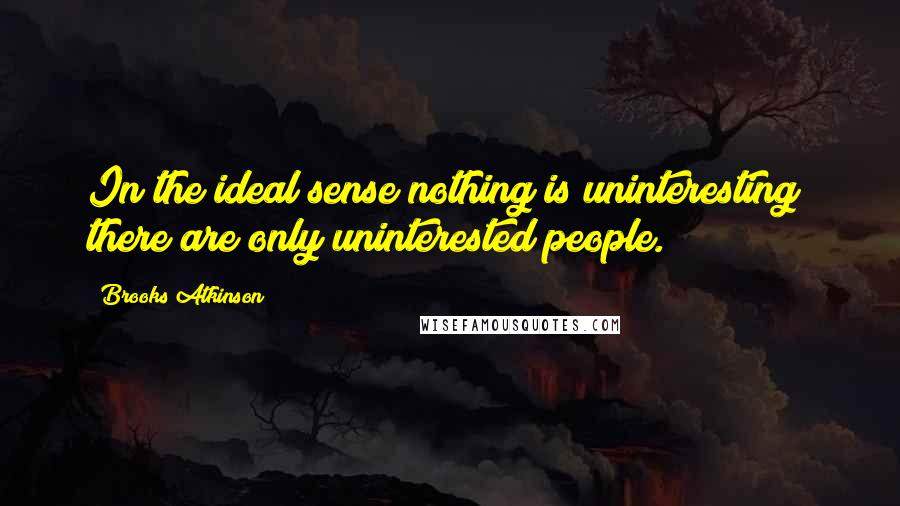 Brooks Atkinson quotes: In the ideal sense nothing is uninteresting; there are only uninterested people.