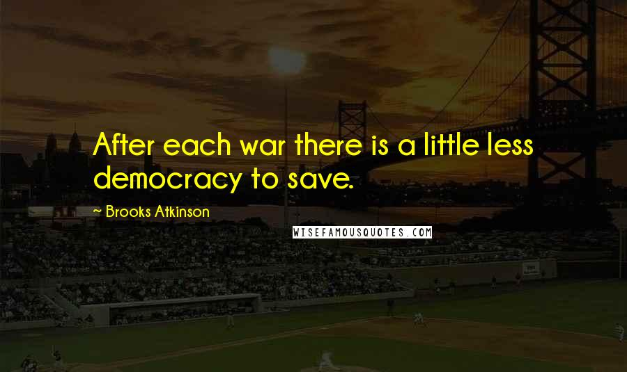 Brooks Atkinson quotes: After each war there is a little less democracy to save.