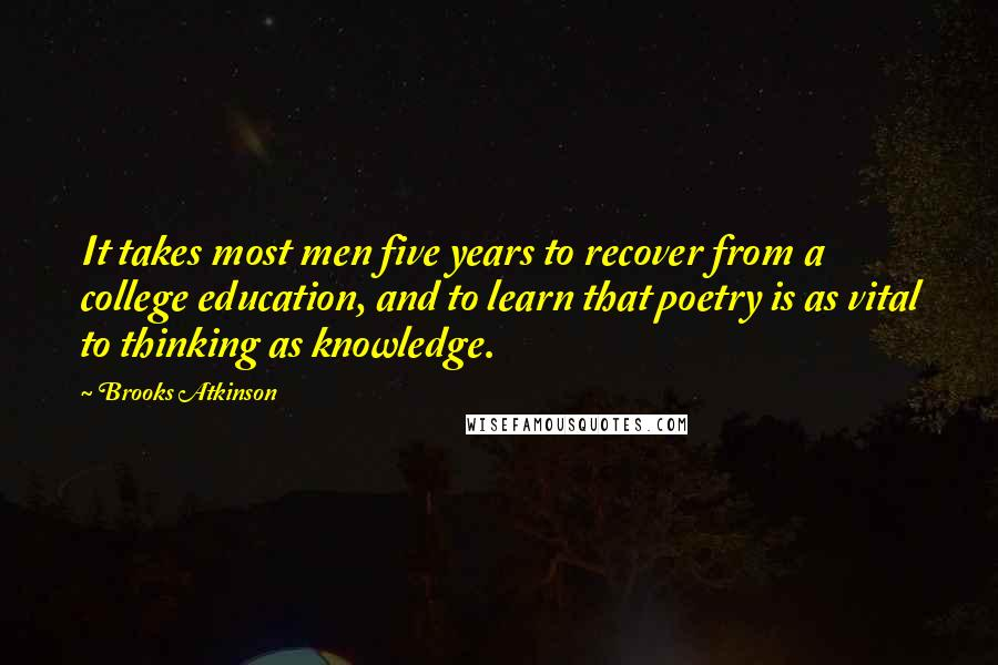 Brooks Atkinson quotes: It takes most men five years to recover from a college education, and to learn that poetry is as vital to thinking as knowledge.