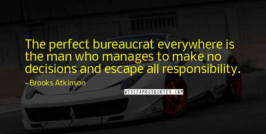 Brooks Atkinson quotes: The perfect bureaucrat everywhere is the man who manages to make no decisions and escape all responsibility.