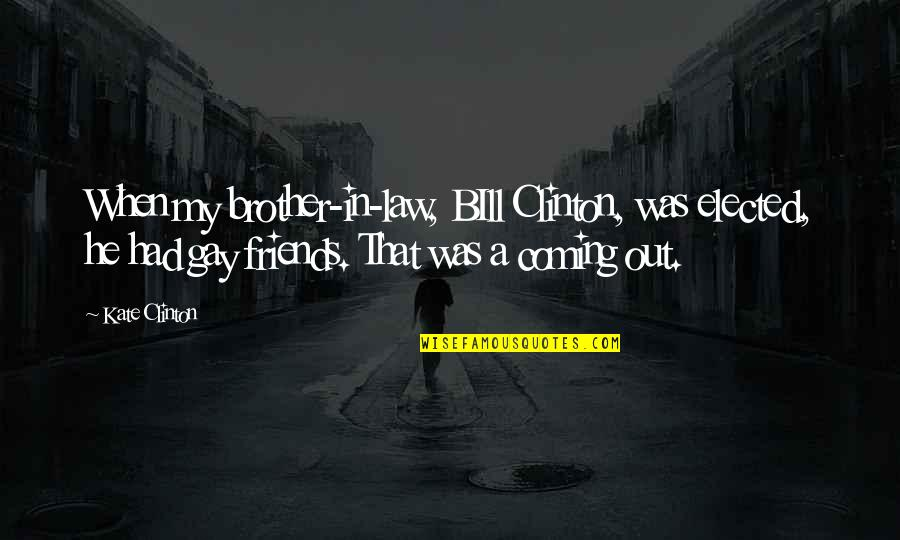 Brother In Law Quotes By Kate Clinton: When my brother-in-law, BIll Clinton, was elected, he