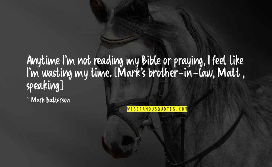 Brother In Law Quotes By Mark Batterson: Anytime I'm not reading my Bible or praying,