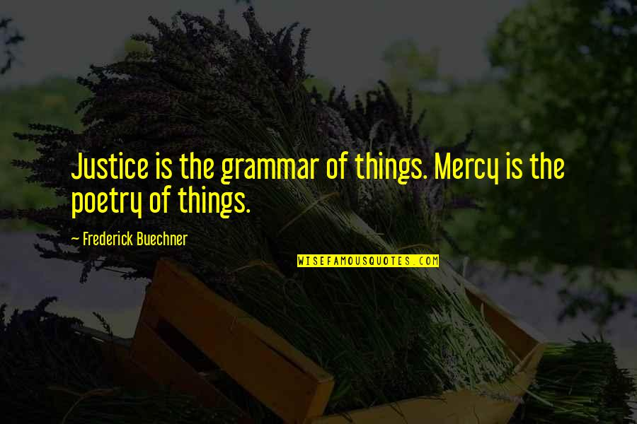 Brother Who Has Passed Away Quotes By Frederick Buechner: Justice is the grammar of things. Mercy is