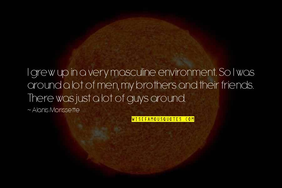 Brothers And Best Friends Quotes By Alanis Morissette: I grew up in a very masculine environment.