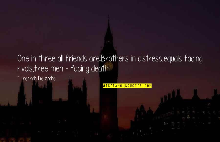 Brothers And Best Friends Quotes By Friedrich Nietzsche: One in three all friends are:Brothers in distress,equals
