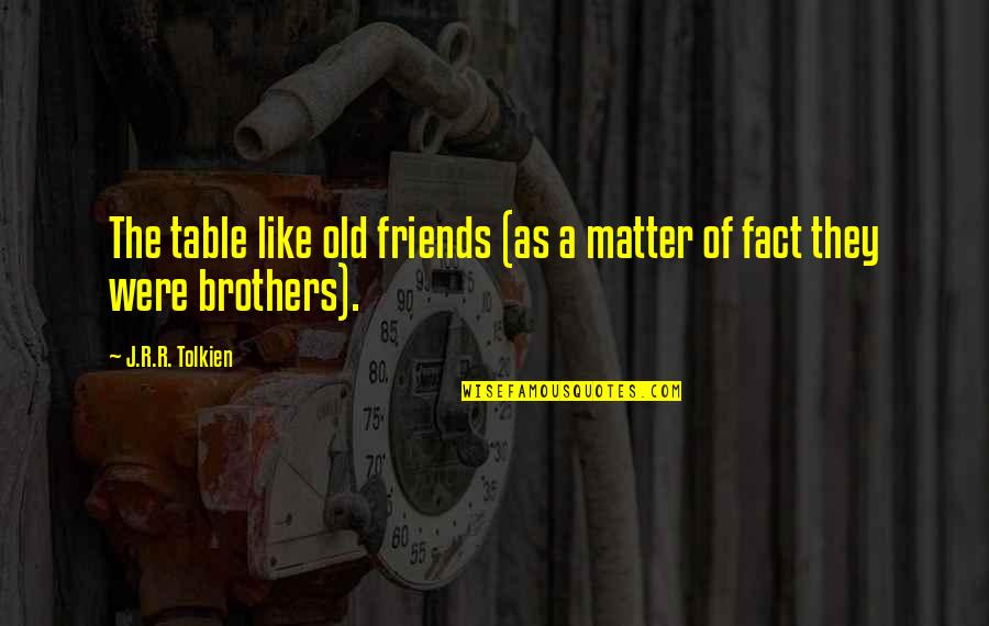 Brothers And Best Friends Quotes By J.R.R. Tolkien: The table like old friends (as a matter