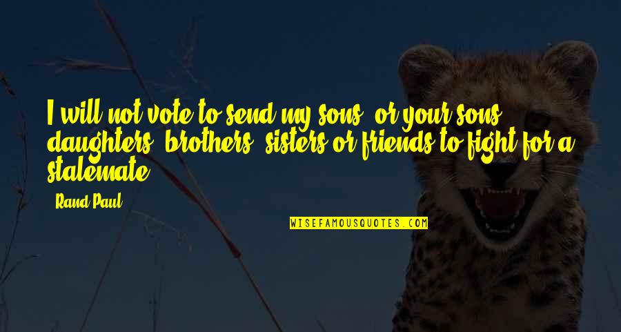 Brothers And Best Friends Quotes By Rand Paul: I will not vote to send my sons,