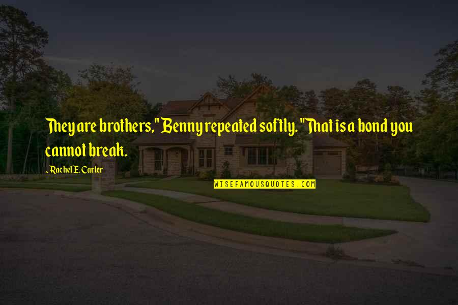 "Brothers Bond Quotes By Rachel E. Carter: They are brothers,"" Benny repeated softly. ""That is"