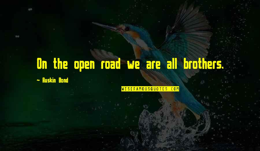 Brothers Bond Quotes By Ruskin Bond: On the open road we are all brothers.