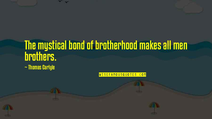 Brothers Bond Quotes By Thomas Carlyle: The mystical bond of brotherhood makes all men
