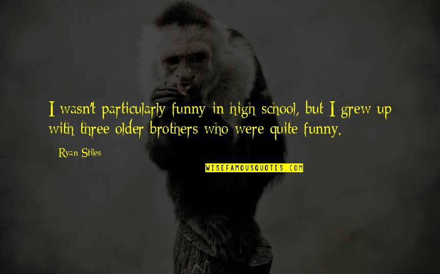 Brothers Funny Quotes By Ryan Stiles: I wasn't particularly funny in high school, but
