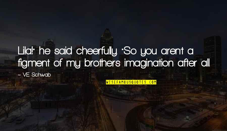 """Brothers Funny Quotes By V.E Schwab: Lila!"""" he said cheerfully. """"So you aren't a"""