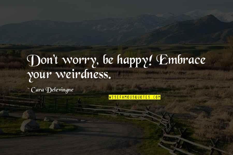 Brothers Love In Hindi Quotes By Cara Delevingne: Don't worry, be happy! Embrace your weirdness.