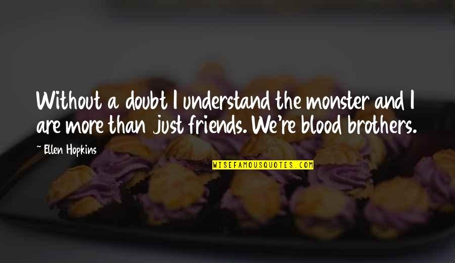 Brothers Not By Blood Quotes By Ellen Hopkins: Without a doubt I understand the monster and