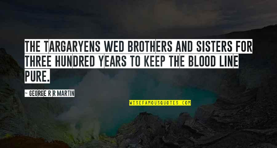 Brothers Not By Blood Quotes By George R R Martin: The Targaryens wed brothers and sisters for three