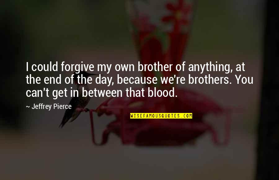 Brothers Not By Blood Quotes By Jeffrey Pierce: I could forgive my own brother of anything,