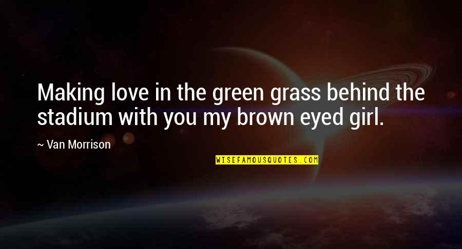 Brown Eyed Quotes By Van Morrison: Making love in the green grass behind the
