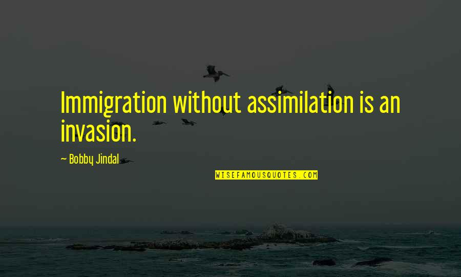 Broxford Quotes By Bobby Jindal: Immigration without assimilation is an invasion.