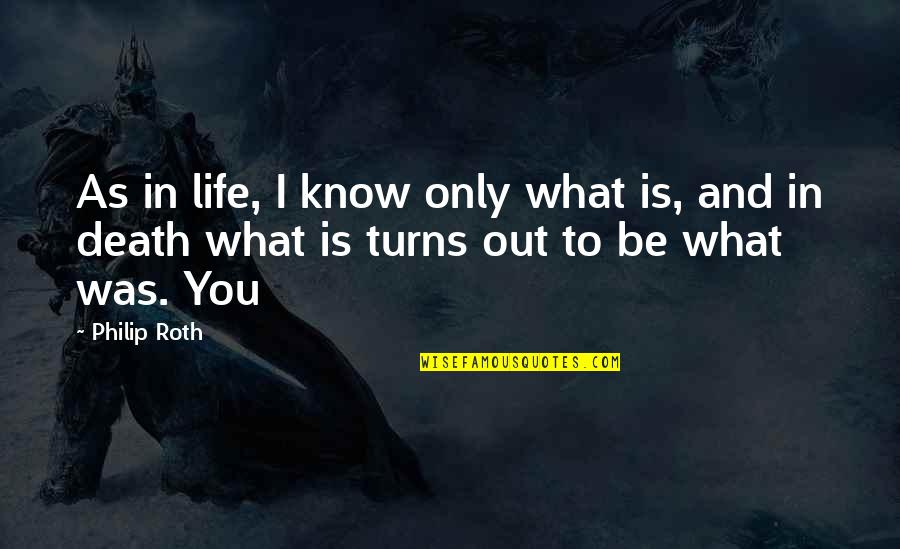 Broxford Quotes By Philip Roth: As in life, I know only what is,