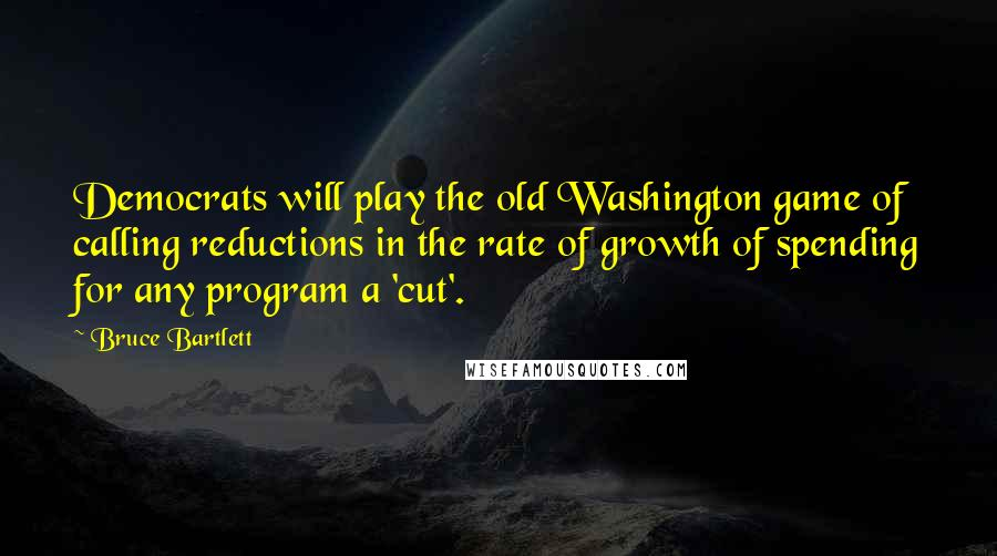 Bruce Bartlett quotes: Democrats will play the old Washington game of calling reductions in the rate of growth of spending for any program a 'cut'.