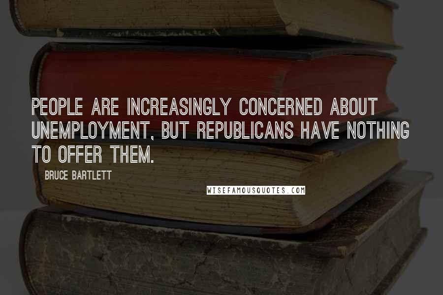 Bruce Bartlett quotes: People are increasingly concerned about unemployment, but Republicans have nothing to offer them.