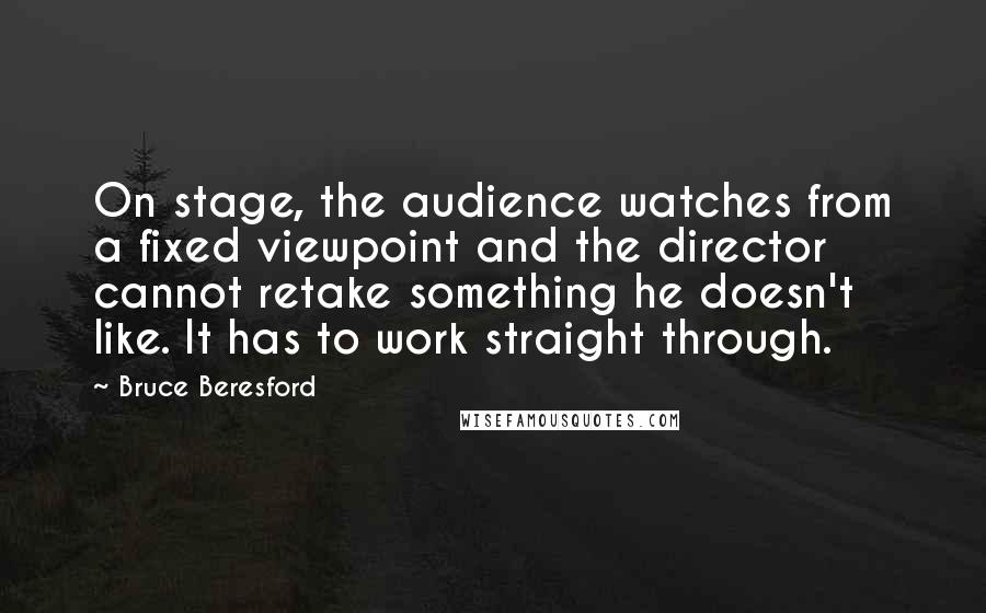 Bruce Beresford quotes: On stage, the audience watches from a fixed viewpoint and the director cannot retake something he doesn't like. It has to work straight through.