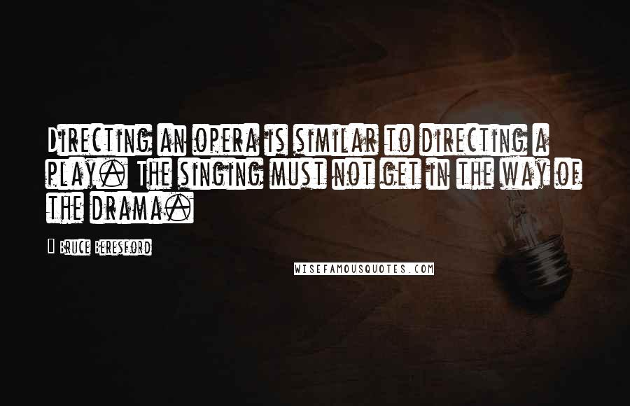 Bruce Beresford quotes: Directing an opera is similar to directing a play. The singing must not get in the way of the drama.