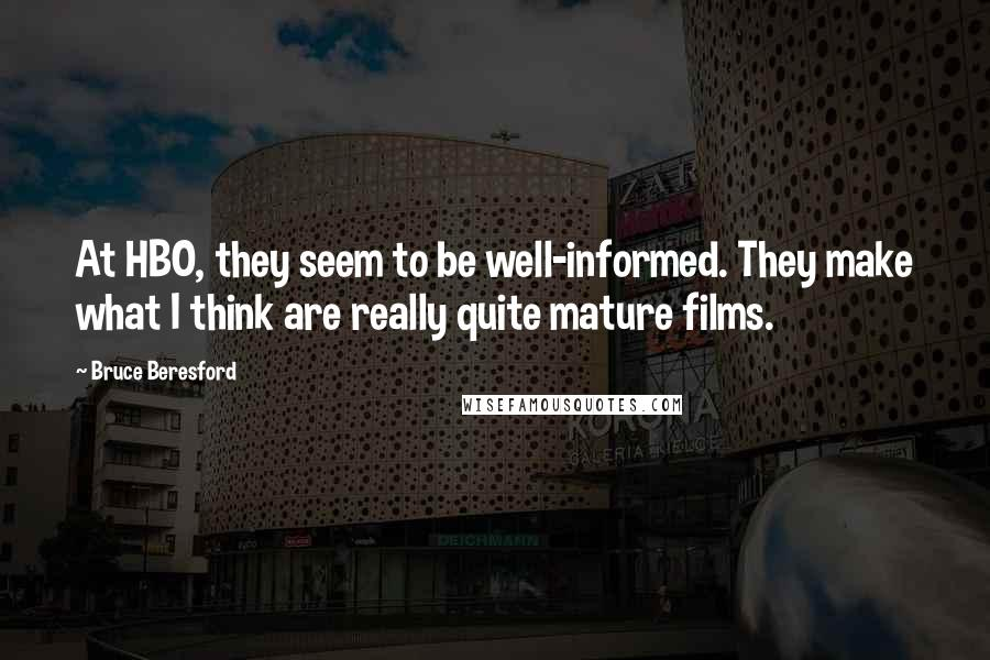 Bruce Beresford quotes: At HBO, they seem to be well-informed. They make what I think are really quite mature films.