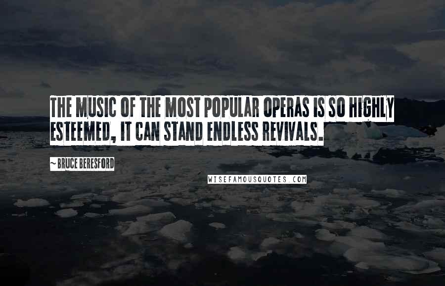 Bruce Beresford quotes: The music of the most popular operas is so highly esteemed, it can stand endless revivals.