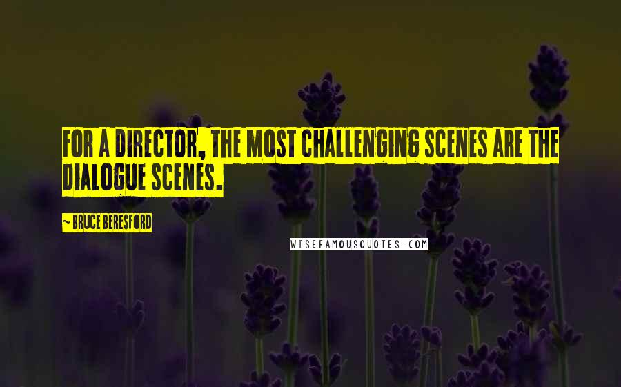 Bruce Beresford quotes: For a director, the most challenging scenes are the dialogue scenes.