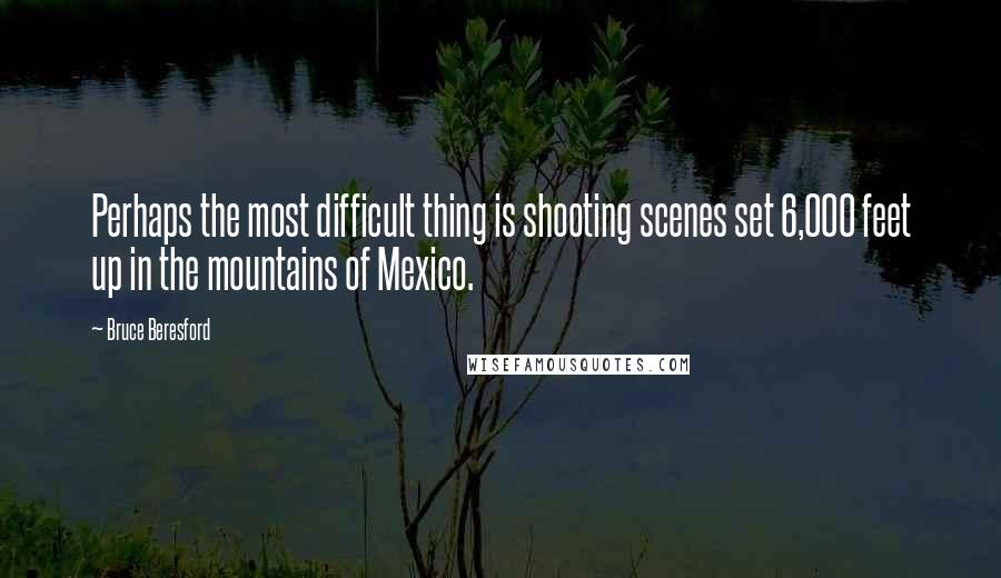 Bruce Beresford quotes: Perhaps the most difficult thing is shooting scenes set 6,000 feet up in the mountains of Mexico.