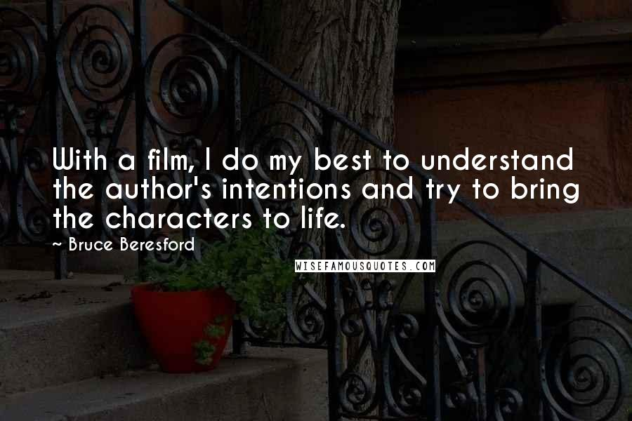 Bruce Beresford quotes: With a film, I do my best to understand the author's intentions and try to bring the characters to life.