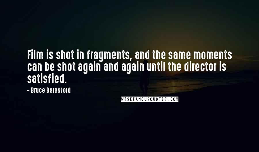 Bruce Beresford quotes: Film is shot in fragments, and the same moments can be shot again and again until the director is satisfied.