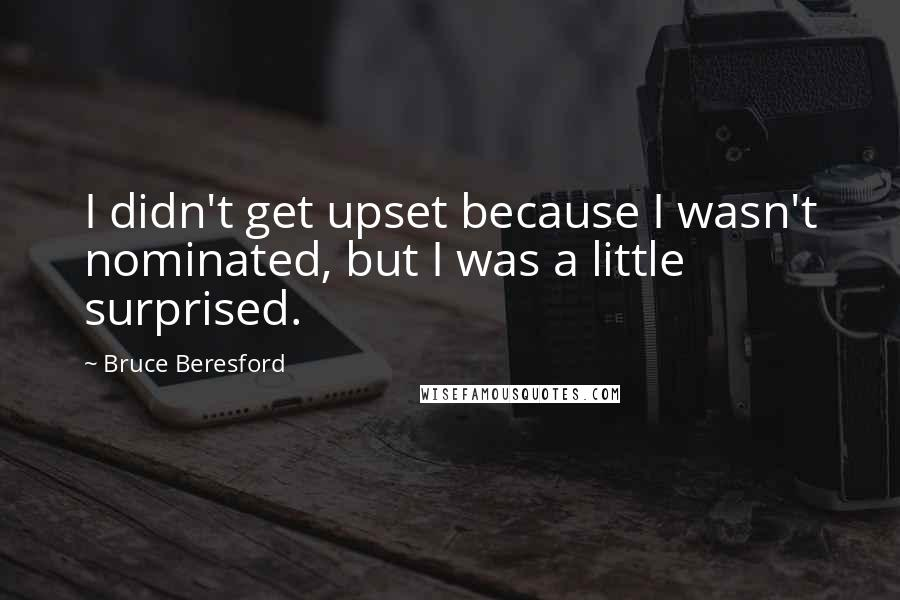 Bruce Beresford quotes: I didn't get upset because I wasn't nominated, but I was a little surprised.