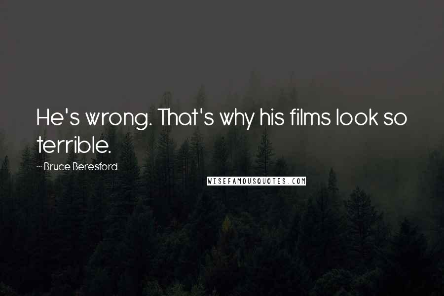 Bruce Beresford quotes: He's wrong. That's why his films look so terrible.