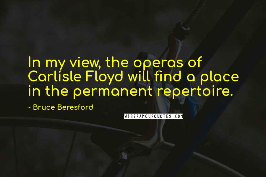 Bruce Beresford quotes: In my view, the operas of Carlisle Floyd will find a place in the permanent repertoire.