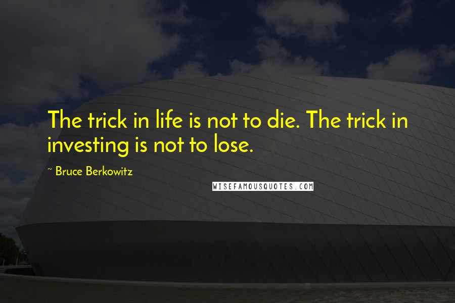 Bruce Berkowitz quotes: The trick in life is not to die. The trick in investing is not to lose.