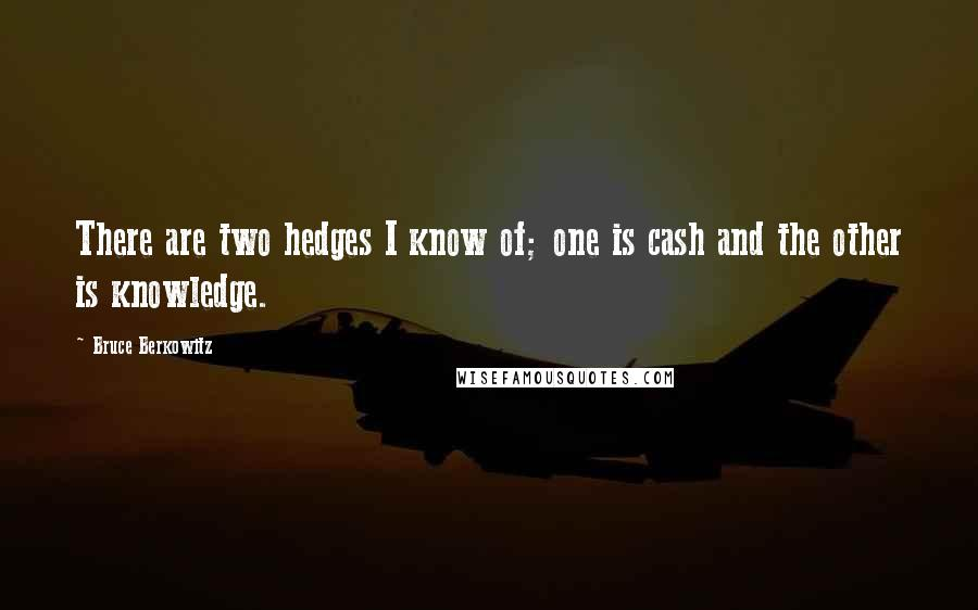 Bruce Berkowitz quotes: There are two hedges I know of; one is cash and the other is knowledge.